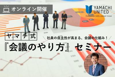 【オンライン】 -社員の自主性が高まる、会議の仕組み!- ヤマチ式『会議のやり方』セミナー