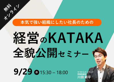 【本気で強い組織にしたい社長のための】 経営のKATAKA全貌公開セミナー